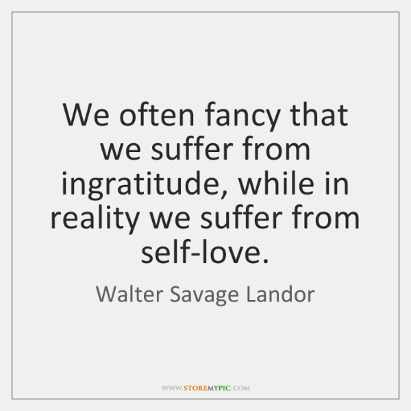 We often fancy that we suffer from ingratitude, while in reality we ...