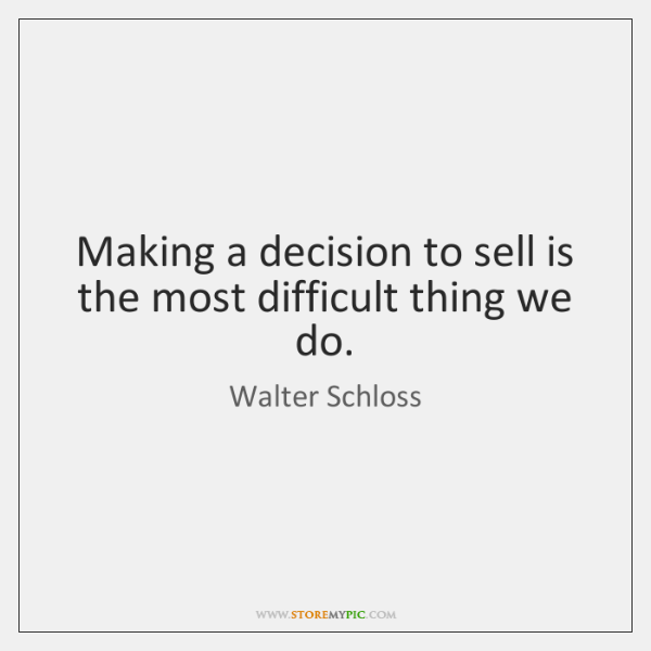 Making a decision to sell is the most difficult thing we do.