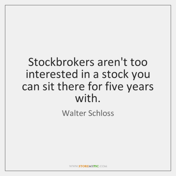 Stockbrokers aren't too interested in a stock you can sit there for ...