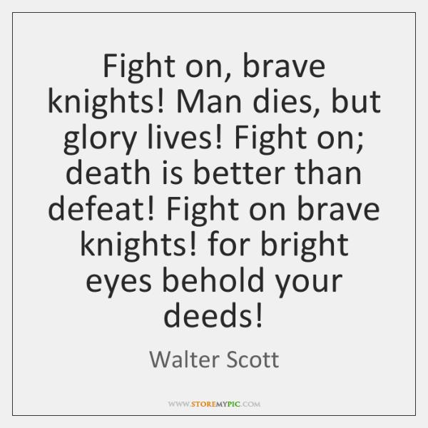 Fight on, brave knights! Man dies, but glory lives! Fight on; death ...