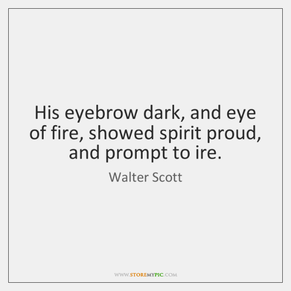 His eyebrow dark, and eye of fire, showed spirit proud, and prompt ...