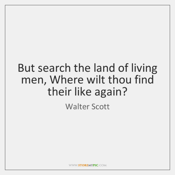 But search the land of living men, Where wilt thou find their ...