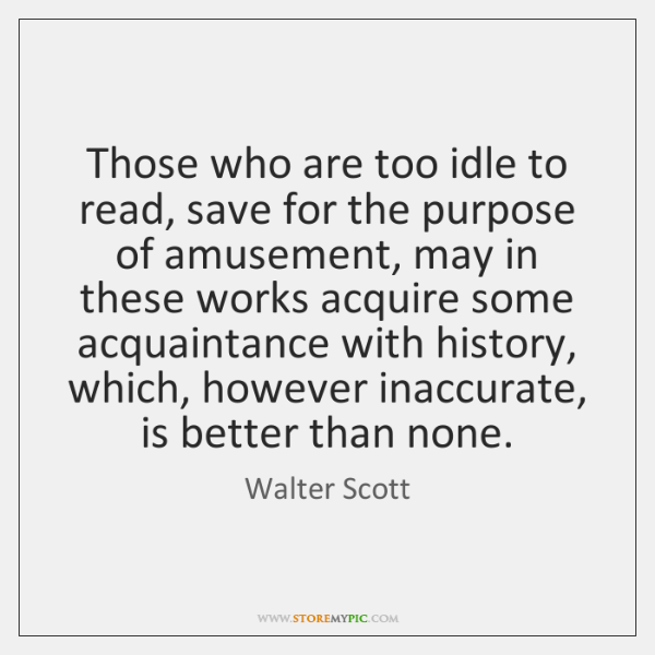 Those who are too idle to read, save for the purpose of ...
