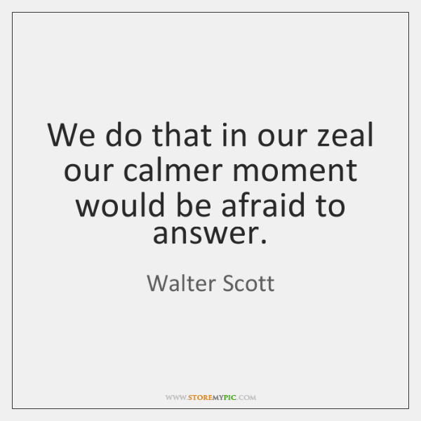 We do that in our zeal our calmer moment would be afraid ...