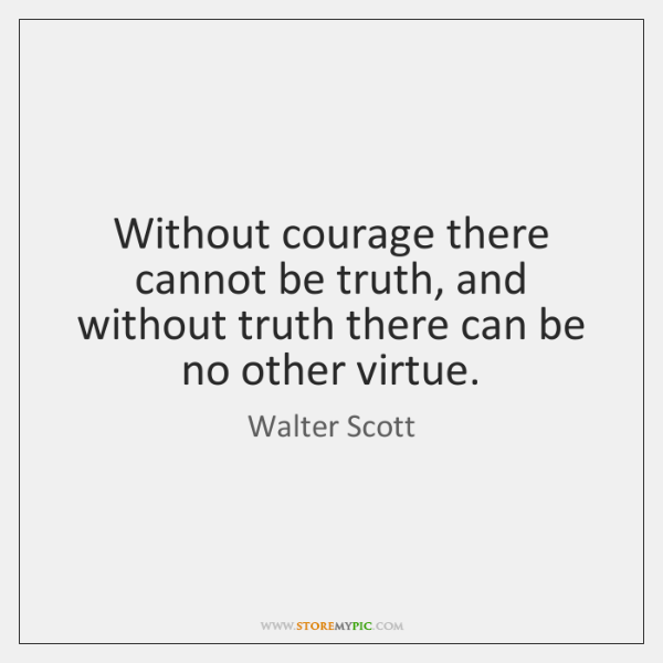 Without courage there cannot be truth, and without truth there can be ...