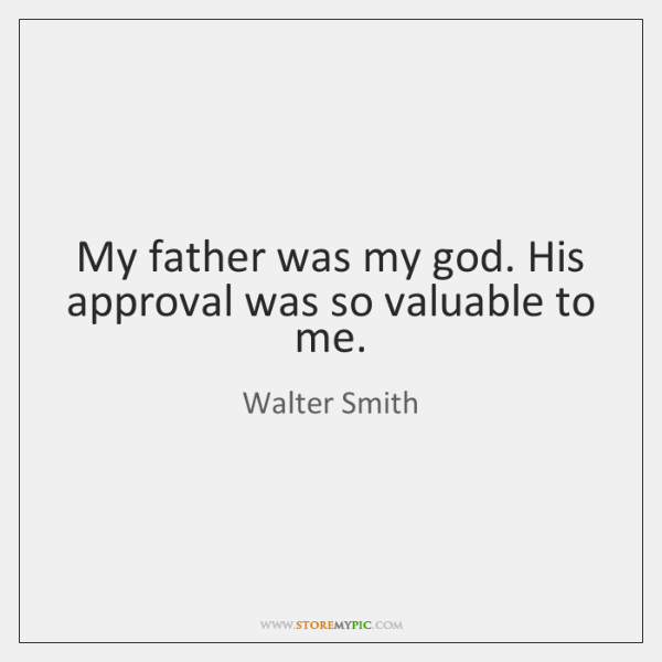 My father was my god. His approval was so valuable to me.