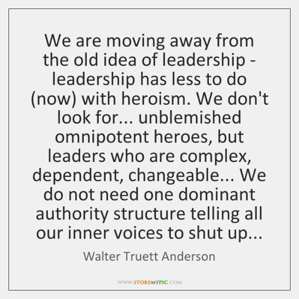 We are moving away from the old idea of leadership - leadership ...