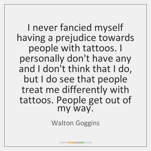 I never fancied myself having a prejudice towards people with tattoos. I ...