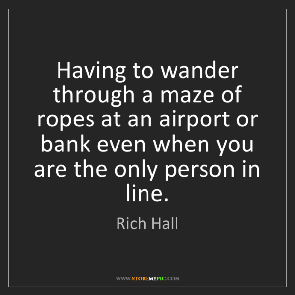 Rich Hall: Having to wander through a maze of ropes at an airport...