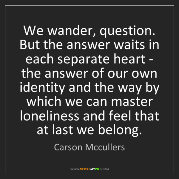 Carson Mccullers: We wander, question. But the answer waits in each separate...