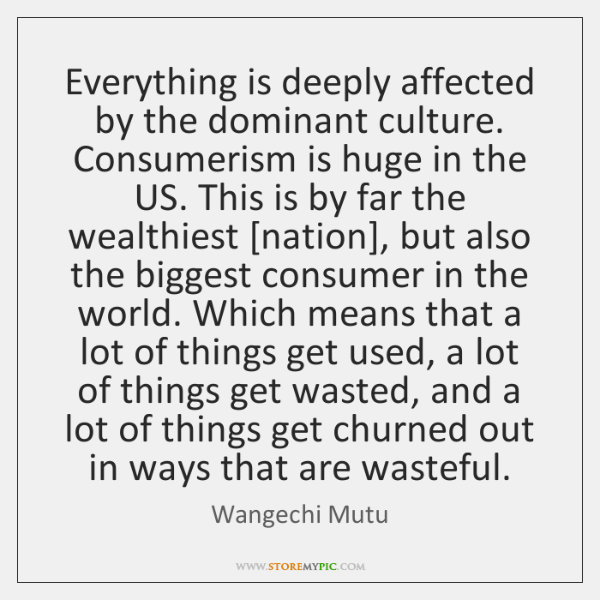 Everything is deeply affected by the dominant culture. Consumerism is huge in ...