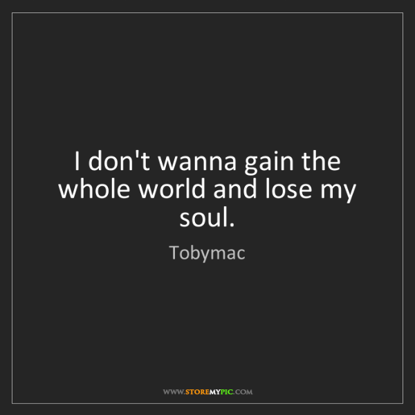 Tobymac: I don't wanna gain the whole world and lose my soul.