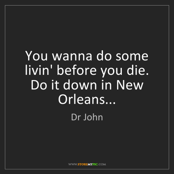 Dr John: You wanna do some livin' before you die. Do it down in...