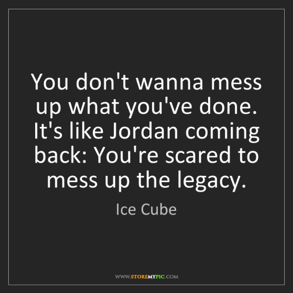 Ice Cube: You don't wanna mess up what you've done. It's like Jordan...