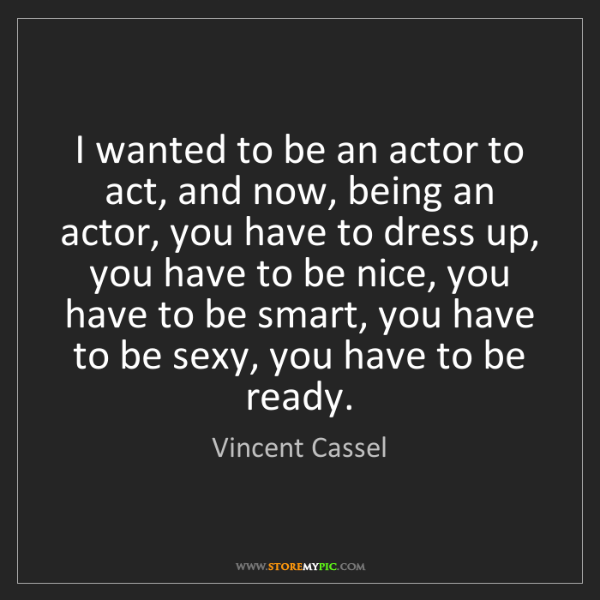 Vincent Cassel: I wanted to be an actor to act, and now, being an actor,...