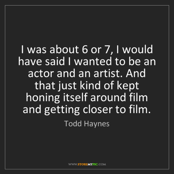 Todd Haynes: I was about 6 or 7, I would have said I wanted to be...