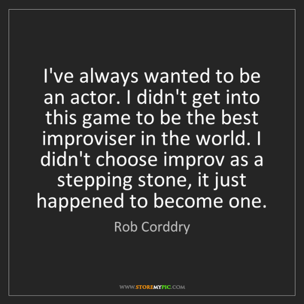 Rob Corddry: I've always wanted to be an actor. I didn't get into...