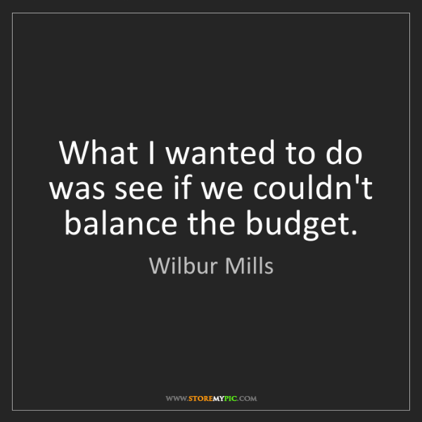 Wilbur Mills: What I wanted to do was see if we couldn't balance the...