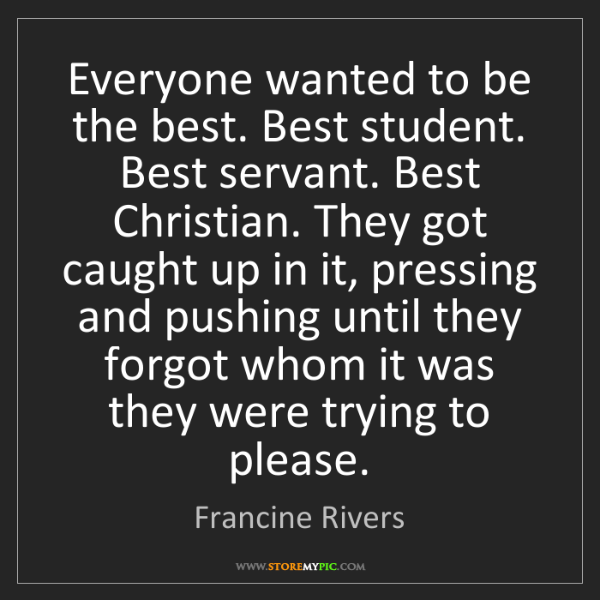 Francine Rivers: Everyone wanted to be the best. Best student. Best servant....