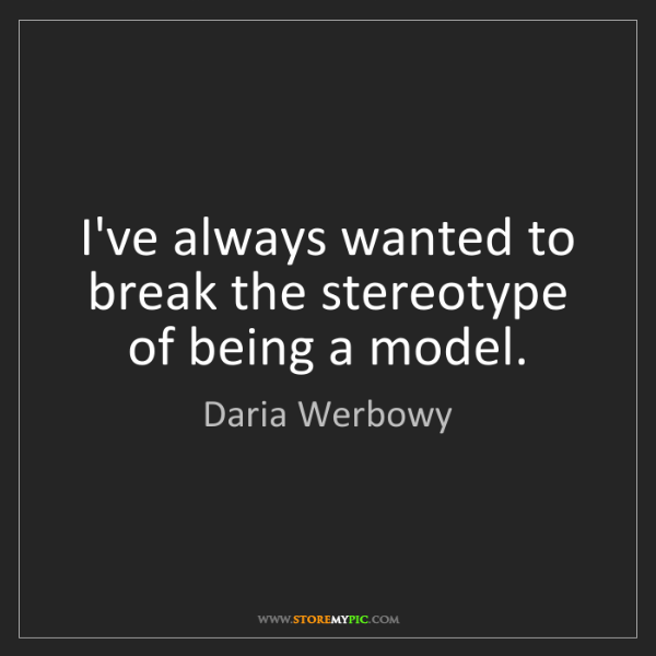 Daria Werbowy: I've always wanted to break the stereotype of being a...