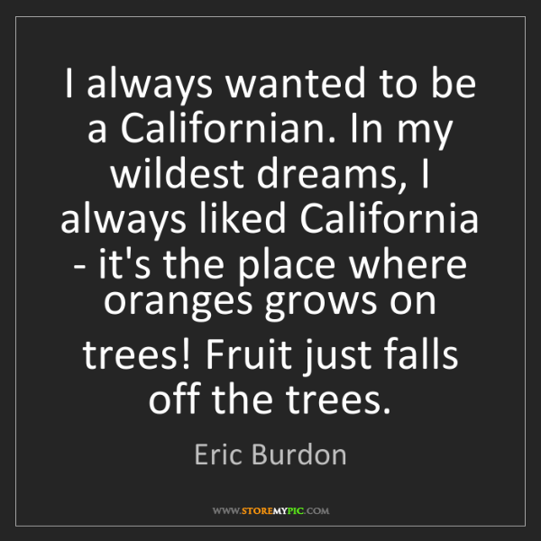 Eric Burdon: I always wanted to be a Californian. In my wildest dreams,...