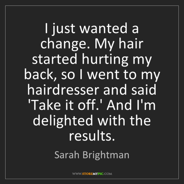 Sarah Brightman: I just wanted a change. My hair started hurting my back,...