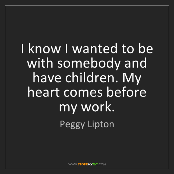 Peggy Lipton: I know I wanted to be with somebody and have children....