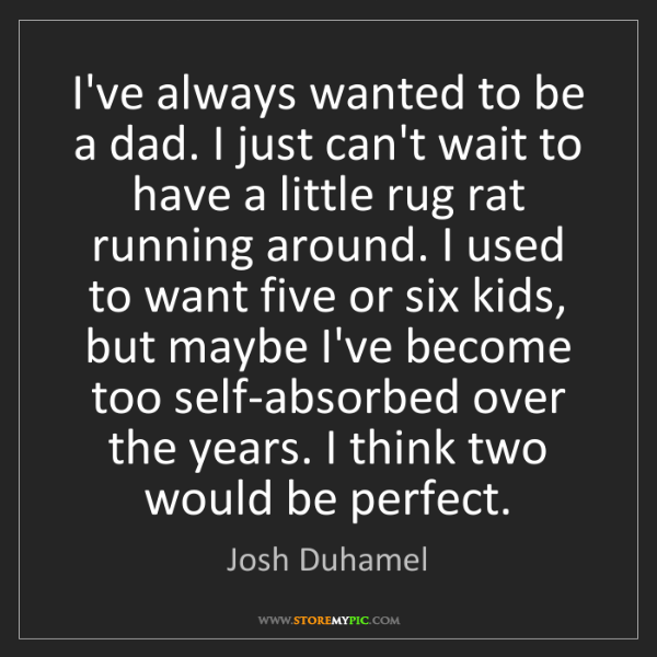 Josh Duhamel: I've always wanted to be a dad. I just can't wait to...