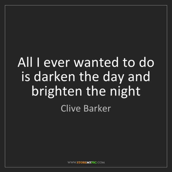 Clive Barker: All I ever wanted to do is darken the day and brighten...