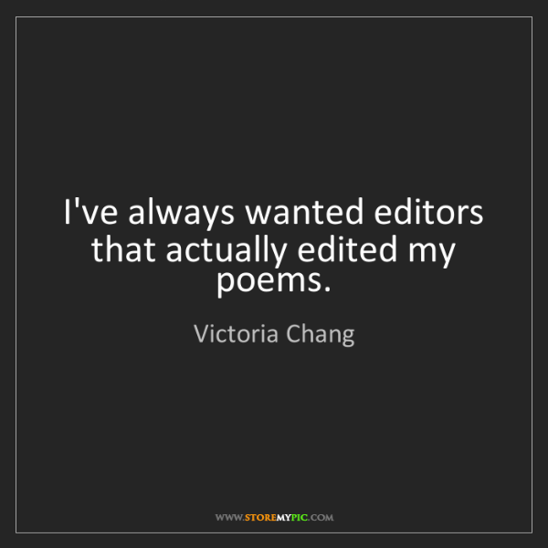 Victoria Chang: I've always wanted editors that actually edited my poems.