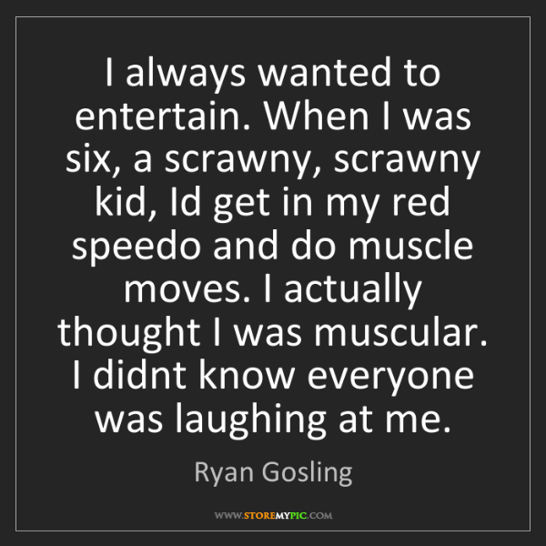 Ryan Gosling: I always wanted to entertain. When I was six, a scrawny,...