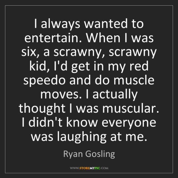 Ryan Gosling: I always wanted to entertain. When I was six, a scrawny,...