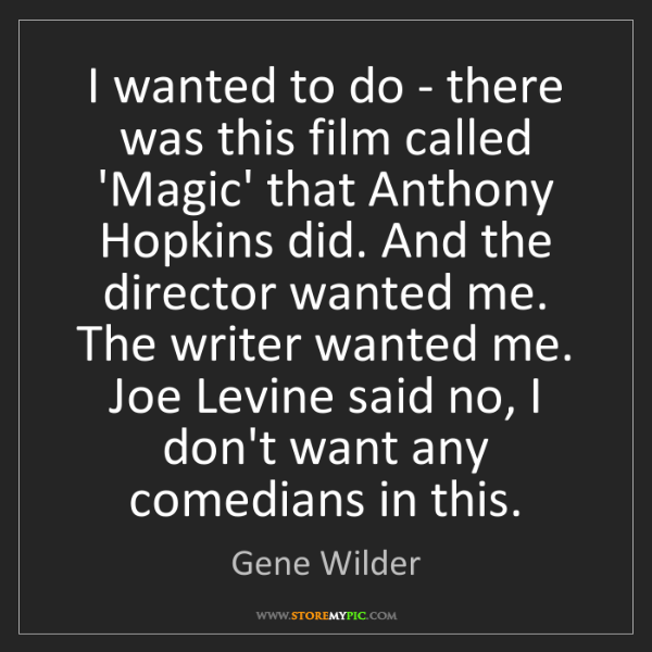 Gene Wilder: I wanted to do - there was this film called 'Magic' that...