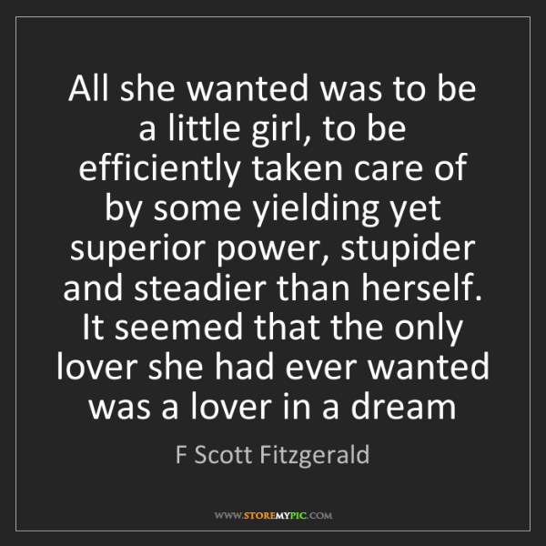 F Scott Fitzgerald: All she wanted was to be a little girl, to be efficiently...