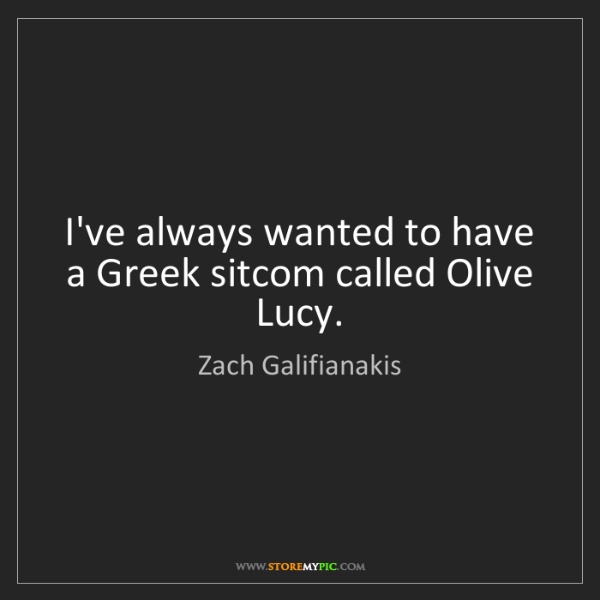 Zach Galifianakis: I've always wanted to have a Greek sitcom called Olive...