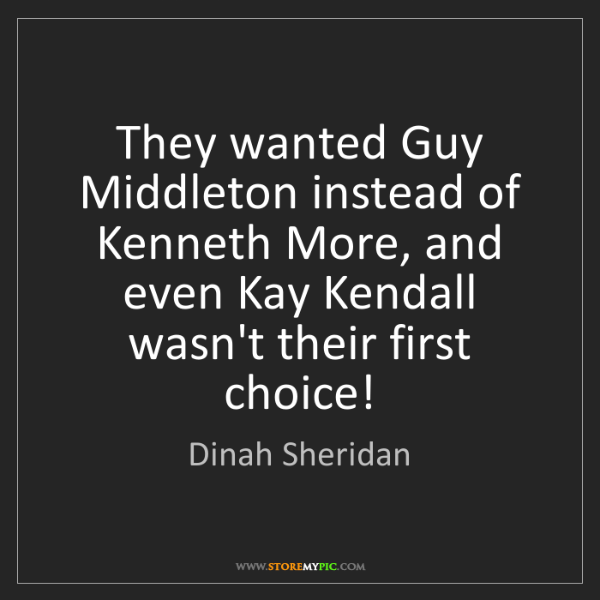 Dinah Sheridan: They wanted Guy Middleton instead of Kenneth More, and...