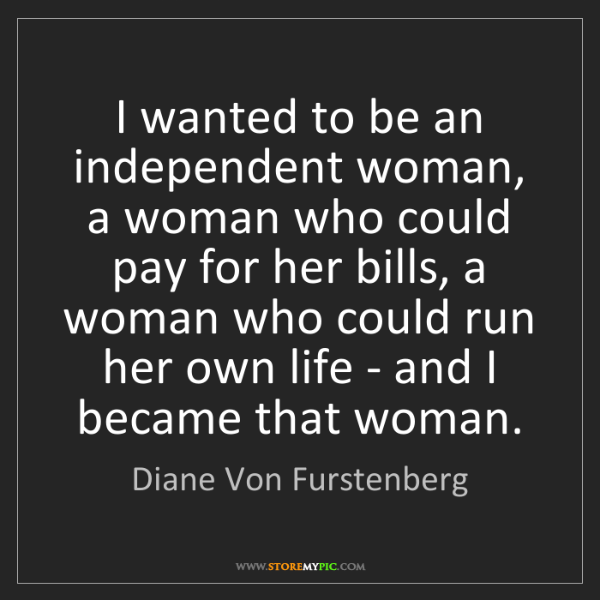 Diane Von Furstenberg: I wanted to be an independent woman, a woman who could...
