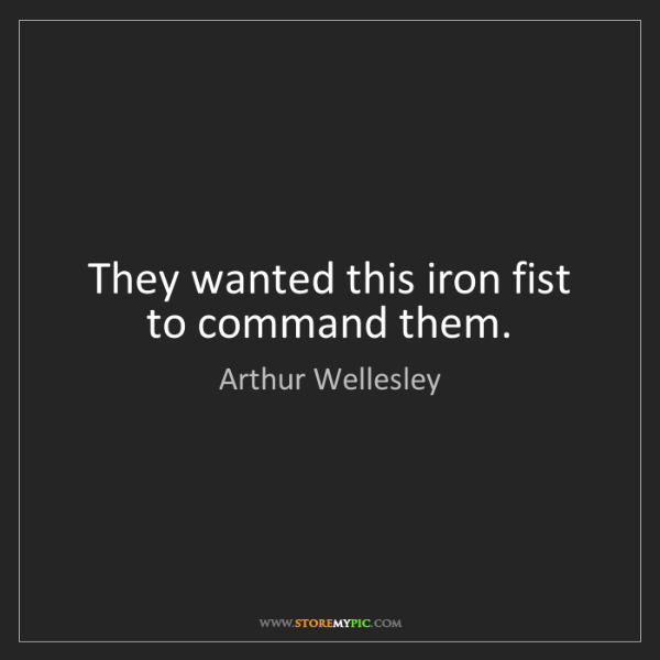 Arthur Wellesley: They wanted this iron fist to command them.