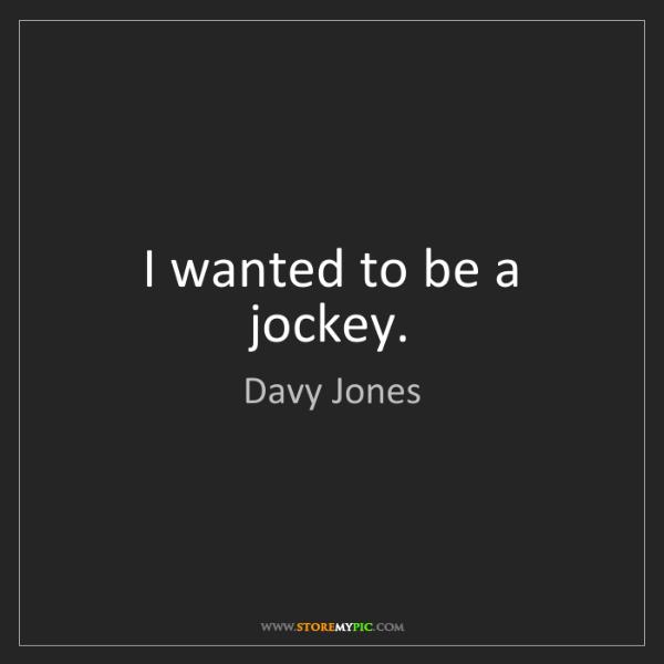 Davy Jones: I wanted to be a jockey.