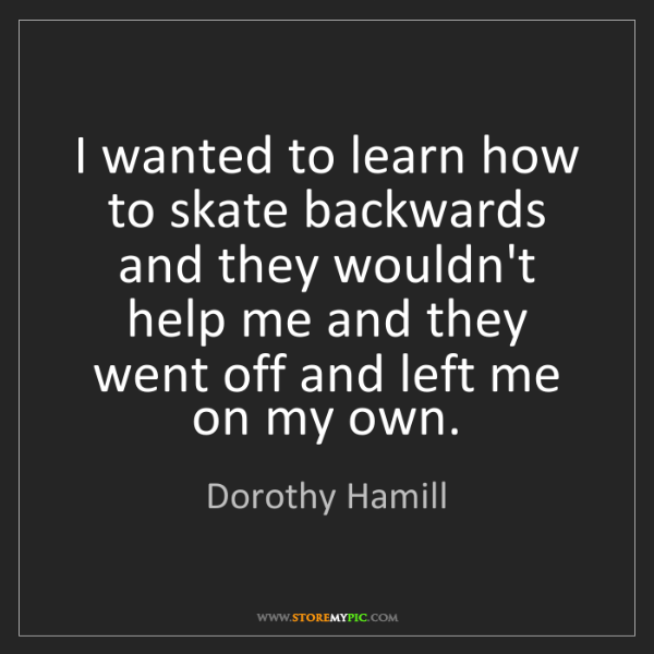 Dorothy Hamill: I wanted to learn how to skate backwards and they wouldn't...