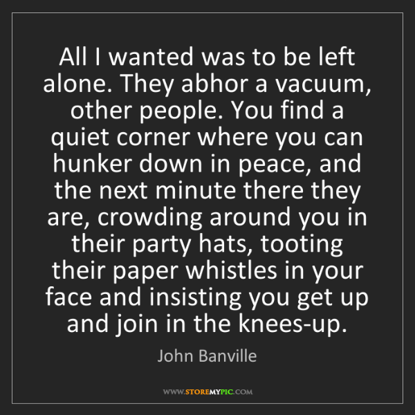 John Banville: All I wanted was to be left alone. They abhor a vacuum,...