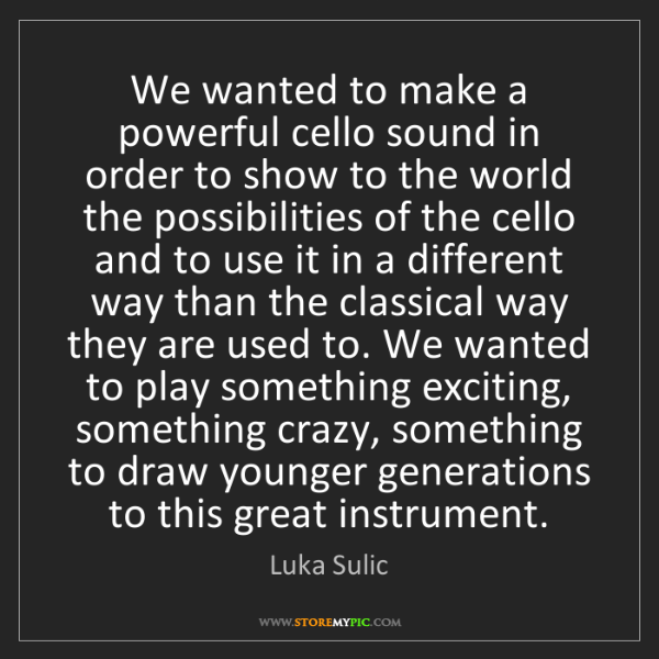 """We wanted to make a powerful cello sound in order to show to the world the possibilities of the cello and to use it in a different way than the classical way they are used to. We wanted to play something exciting, something crazy, something to draw younger generations to this great instrument."" - Luka Sulic"