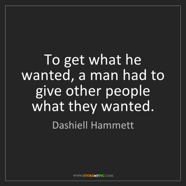 Dashiell Hammett: To get what he wanted, a man had to give other people...