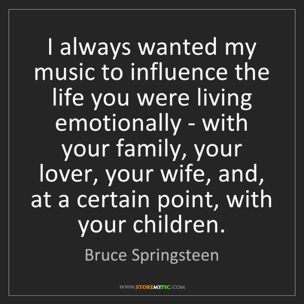 Bruce Springsteen: I always wanted my music to influence the life you were...