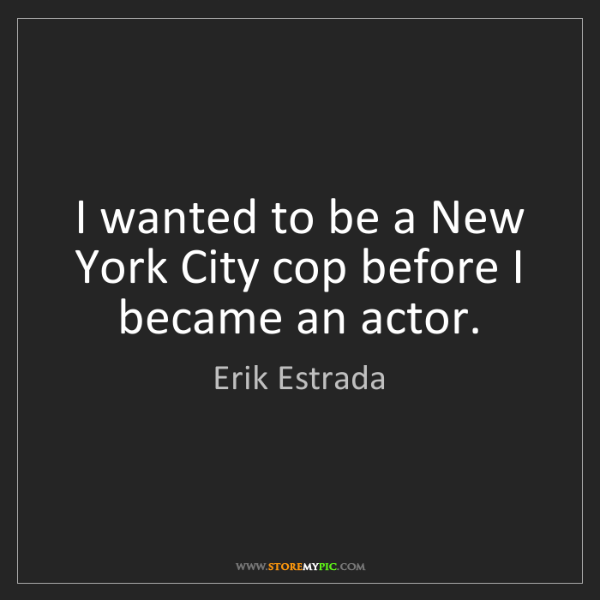 Erik Estrada: I wanted to be a New York City cop before I became an...