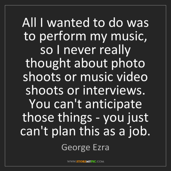 George Ezra: All I wanted to do was to perform my music, so I never...