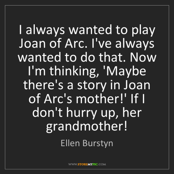 Ellen Burstyn: I always wanted to play Joan of Arc. I've always wanted...