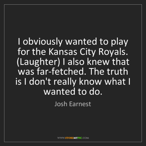 Josh Earnest: I obviously wanted to play for the Kansas City Royals....
