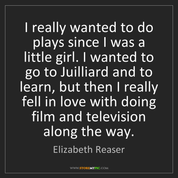 Elizabeth Reaser: I really wanted to do plays since I was a little girl....