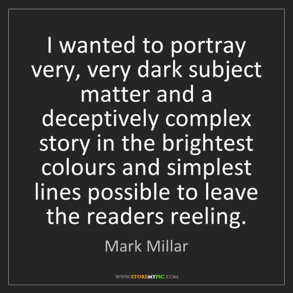 Mark Millar: I wanted to portray very, very dark subject matter and...